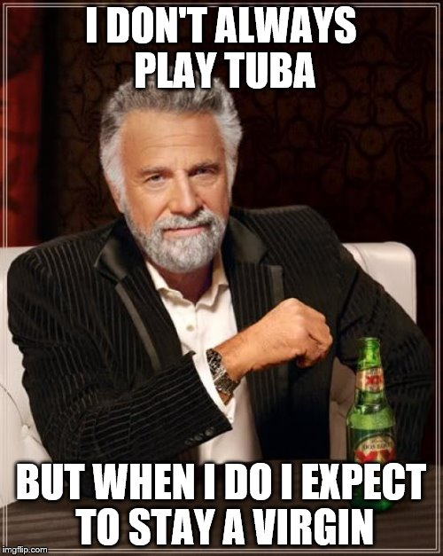 The Most Interesting Man In The World Meme | I DON'T ALWAYS PLAY TUBA BUT WHEN I DO I EXPECT TO STAY A VIRGIN | image tagged in memes,the most interesting man in the world | made w/ Imgflip meme maker
