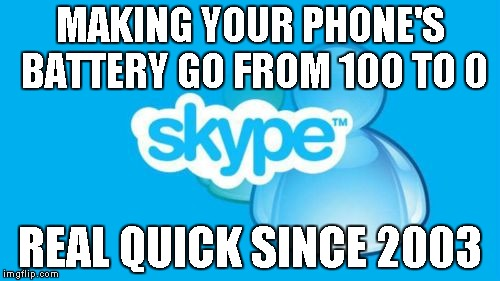 It's a hard life.... |  MAKING YOUR PHONE'S BATTERY GO FROM 100 TO 0; REAL QUICK SINCE 2003 | image tagged in memes,skype | made w/ Imgflip meme maker