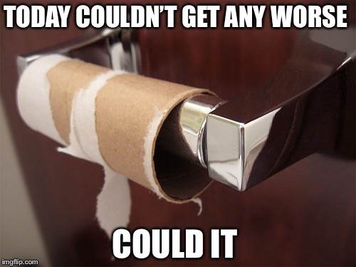 no toilet paper | TODAY COULDN'T GET ANY WORSE COULD IT | image tagged in no toilet paper | made w/ Imgflip meme maker