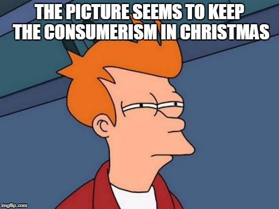 Futurama Fry Meme | THE PICTURE SEEMS TO KEEP THE CONSUMERISM IN CHRISTMAS | image tagged in memes,futurama fry | made w/ Imgflip meme maker