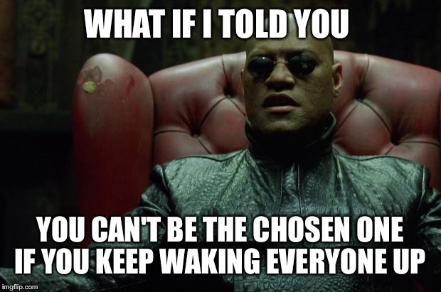 Matrix Morpheus  | WHAT IF I TOLD YOU YOU CAN'T BE THE CHOSEN ONE IF YOU KEEP WAKING EVERYONE UP | image tagged in matrix morpheus | made w/ Imgflip meme maker