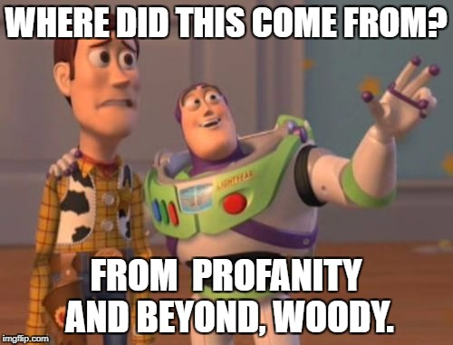 X, X Everywhere Meme | WHERE DID THIS COME FROM? FROM  PROFANITY AND BEYOND, WOODY. | image tagged in memes,x,x everywhere,x x everywhere | made w/ Imgflip meme maker