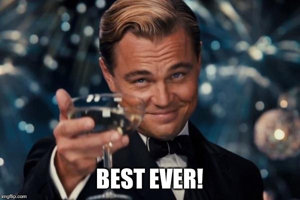 Leonardo Dicaprio Cheers Meme | BEST EVER! | image tagged in memes,leonardo dicaprio cheers | made w/ Imgflip meme maker
