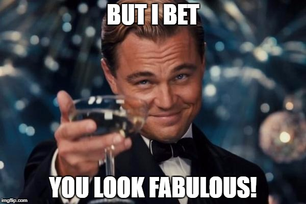 Leonardo Dicaprio Cheers Meme | BUT I BET YOU LOOK FABULOUS! | image tagged in memes,leonardo dicaprio cheers | made w/ Imgflip meme maker