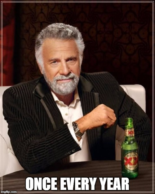 The Most Interesting Man In The World Meme | ONCE EVERY YEAR | image tagged in memes,the most interesting man in the world | made w/ Imgflip meme maker