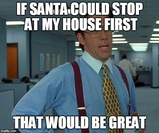 That Would Be Great Meme | IF SANTA COULD STOP AT MY HOUSE FIRST THAT WOULD BE GREAT | image tagged in memes,that would be great | made w/ Imgflip meme maker