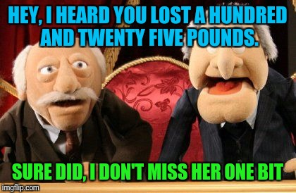 HEY, I HEARD YOU LOST A HUNDRED AND TWENTY FIVE POUNDS. SURE DID, I DON'T MISS HER ONE BIT | made w/ Imgflip meme maker