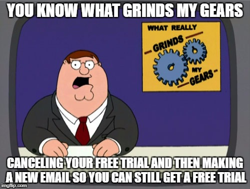 Peter Griffin News Meme | YOU KNOW WHAT GRINDS MY GEARS CANCELING YOUR FREE TRIAL AND THEN MAKING A NEW EMAIL SO YOU CAN STILL GET A FREE TRIAL | image tagged in memes,peter griffin news | made w/ Imgflip meme maker