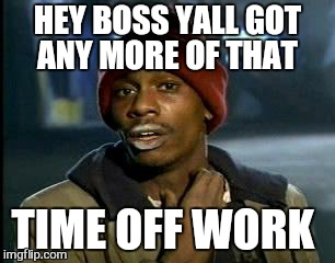 Y'all Got Any More Of That Meme | HEY BOSS YALL GOT ANY MORE OF THAT TIME OFF WORK | image tagged in memes,yall got any more of | made w/ Imgflip meme maker
