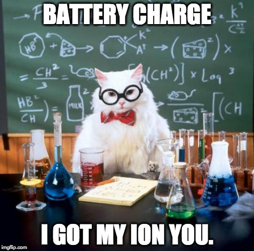 Chemistry Cat Meme | BATTERY CHARGE I GOT MY ION YOU. | image tagged in memes,chemistry cat | made w/ Imgflip meme maker