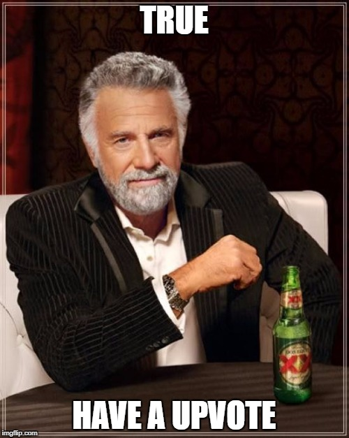 The Most Interesting Man In The World Meme | TRUE HAVE A UPVOTE | image tagged in memes,the most interesting man in the world | made w/ Imgflip meme maker