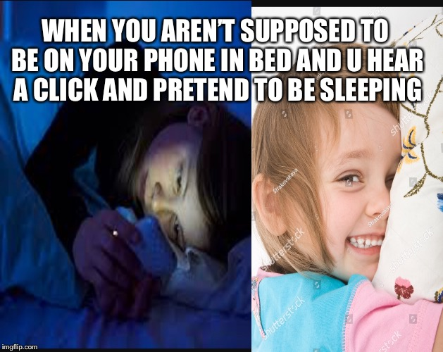 WHEN YOU AREN'T SUPPOSED TO BE ON YOUR PHONE IN BED AND U HEAR A CLICK AND PRETEND TO BE SLEEPING | image tagged in funny | made w/ Imgflip meme maker