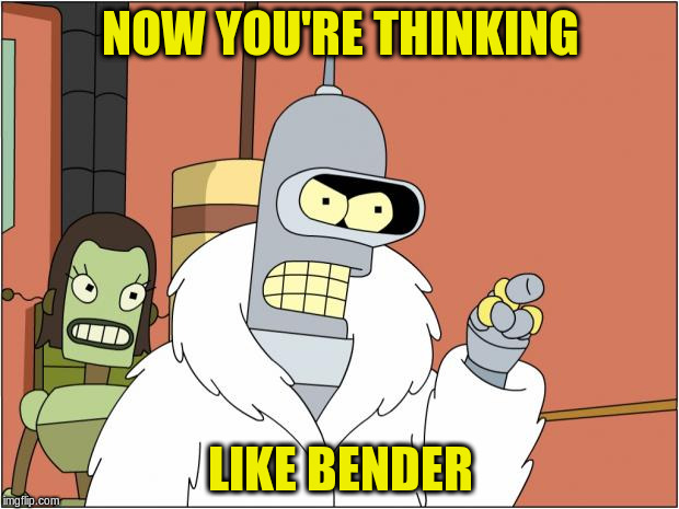 NOW YOU'RE THINKING LIKE BENDER | made w/ Imgflip meme maker