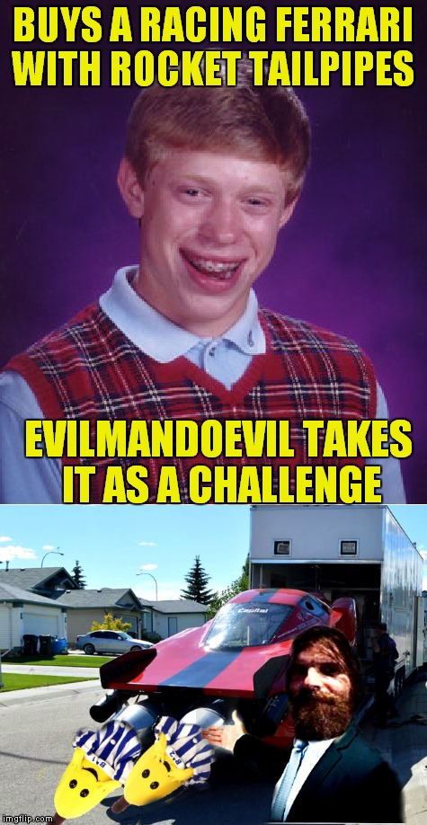 Bananas in pajamas are stuck in your tailpipe.. sing it with me! | BUYS A RACING FERRARI WITH ROCKET TAILPIPES EVILMANDOEVIL TAKES IT AS A CHALLENGE | image tagged in banana in tailpipe,evilmandoevil,bad luck brian,stuck in the middle with you | made w/ Imgflip meme maker