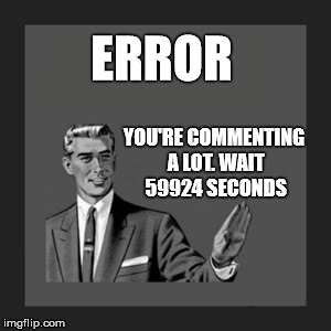 Error or wait?  | ERROR YOU'RE COMMENTING A LOT. WAIT 59924 SECONDS | image tagged in memes,kill yourself guy,error,shut up,stupid | made w/ Imgflip meme maker