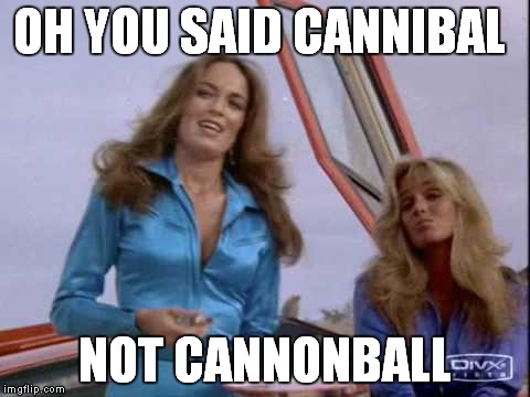 OH YOU SAID CANNIBAL NOT CANNONBALL | made w/ Imgflip meme maker