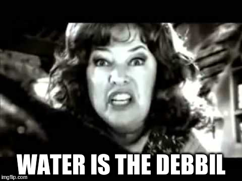 WATER IS THE DEBBIL | made w/ Imgflip meme maker