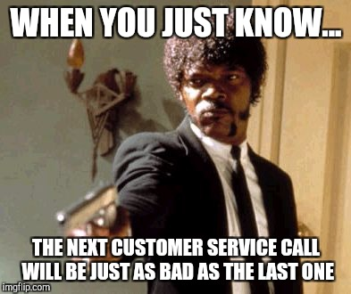 Say That Again I Dare You Meme | WHEN YOU JUST KNOW... THE NEXT CUSTOMER SERVICE CALL WILL BE JUST AS BAD AS THE LAST ONE | image tagged in memes,say that again i dare you | made w/ Imgflip meme maker