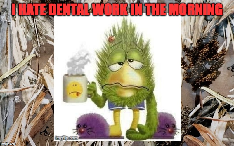 I HATE DENTAL WORK IN THE MORNING | made w/ Imgflip meme maker