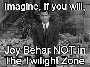 Joy Behar in The Twilight Zone | Imagine, if you will, The Twilight Zone Joy Behar NOT in | image tagged in rod serling twillight zone,joy behar,the view,liberals | made w/ Imgflip meme maker