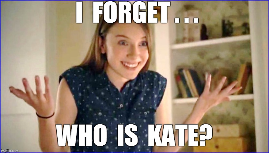 I  FORGET . . . WHO  IS  KATE? | made w/ Imgflip meme maker