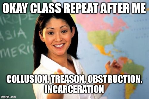 Trump 101 | OKAY CLASS REPEAT AFTER ME COLLUSION, TREASON, OBSTRUCTION, INCARCERATION | image tagged in memes,unhelpful high school teacher,trump,flynn | made w/ Imgflip meme maker