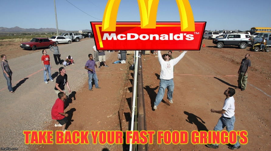 TAKE BACK YOUR FAST FOOD GRINGO'S | made w/ Imgflip meme maker