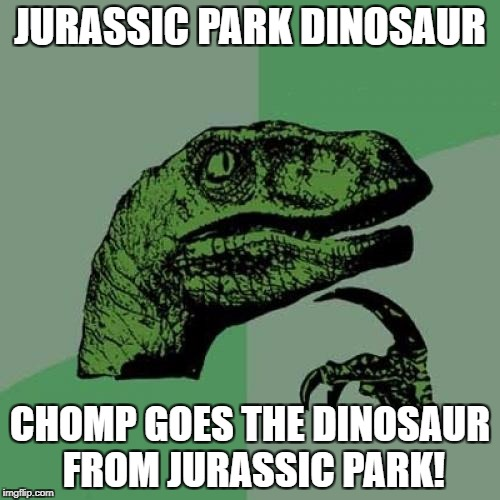 I Will Eat You Because I'm From JURASSIC PARK M8! | JURASSIC PARK DINOSAUR CHOMP GOES THE DINOSAUR FROM JURASSIC PARK! | image tagged in memes,philosoraptor,jurassic park,funny,dinosaur,chomp | made w/ Imgflip meme maker