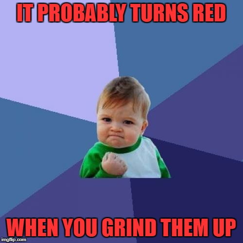 Success Kid Meme | IT PROBABLY TURNS RED WHEN YOU GRIND THEM UP | image tagged in memes,success kid | made w/ Imgflip meme maker