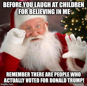 Christmas meme  | BEFORE YOU LAUGH AT CHILDREN FOR BELIEVING IN ME REMEMBER THERE ARE PEOPLE WHO ACTUALLY VOTED FOR DONALD TRUMP! | image tagged in trump christmas,funny trump meme,michael flynn,trump russia,funny christmas meme | made w/ Imgflip meme maker