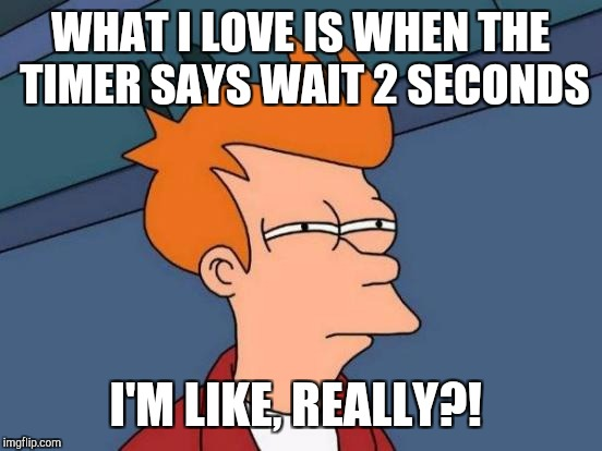 Futurama Fry Meme | WHAT I LOVE IS WHEN THE TIMER SAYS WAIT 2 SECONDS I'M LIKE, REALLY?! | image tagged in memes,futurama fry | made w/ Imgflip meme maker