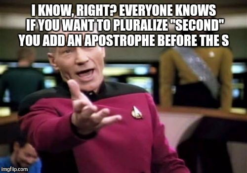 "Picard Wtf Meme | I KNOW, RIGHT? EVERYONE KNOWS IF YOU WANT TO PLURALIZE ""SECOND"" YOU ADD AN APOSTROPHE BEFORE THE S 