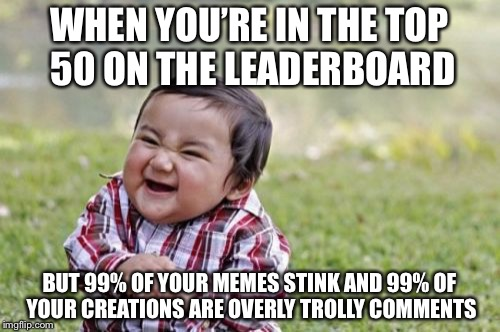 Evil Toddler Meme | WHEN YOU'RE IN THE TOP 50 ON THE LEADERBOARD BUT 99% OF YOUR MEMES STINK AND 99% OF YOUR CREATIONS ARE OVERLY TROLLY COMMENTS | image tagged in memes,evil toddler | made w/ Imgflip meme maker
