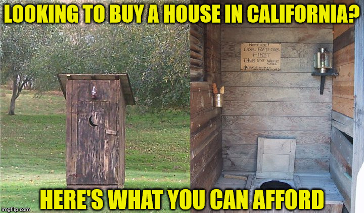 Prime Cali Real Estate | LOOKING TO BUY A HOUSE IN CALIFORNIA? HERE'S WHAT YOU CAN AFFORD | image tagged in outhouse,memes,california,real estate,one does not simply,what if i told you | made w/ Imgflip meme maker