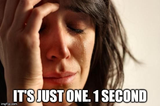 First World Problems Meme | IT'S JUST ONE. 1 SECOND | image tagged in memes,first world problems | made w/ Imgflip meme maker