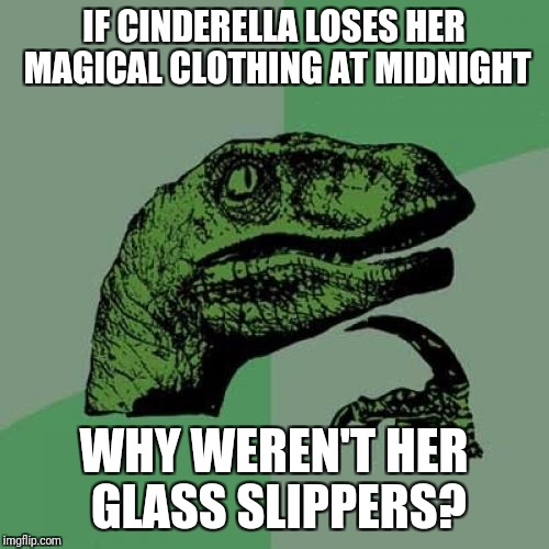 Philosoraptor Meme | IF CINDERELLA LOSES HER MAGICAL CLOTHING AT MIDNIGHT WHY WEREN'T HER GLASS SLIPPERS? | image tagged in memes,philosoraptor | made w/ Imgflip meme maker