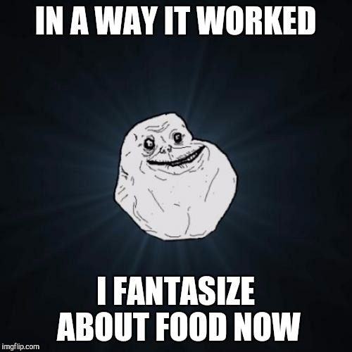 IN A WAY IT WORKED I FANTASIZE ABOUT FOOD NOW | made w/ Imgflip meme maker