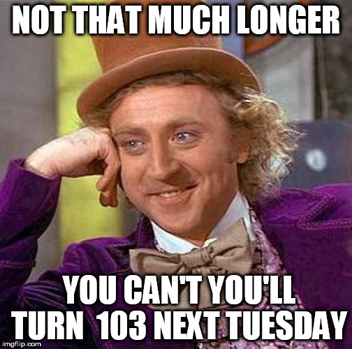 Creepy Condescending Wonka Meme | NOT THAT MUCH LONGER YOU CAN'T YOU'LL TURN  103 NEXT TUESDAY | image tagged in memes,creepy condescending wonka | made w/ Imgflip meme maker