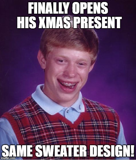 Bad Luck Brian Meme | FINALLY OPENS HIS XMAS PRESENT SAME SWEATER DESIGN! | image tagged in memes,bad luck brian | made w/ Imgflip meme maker