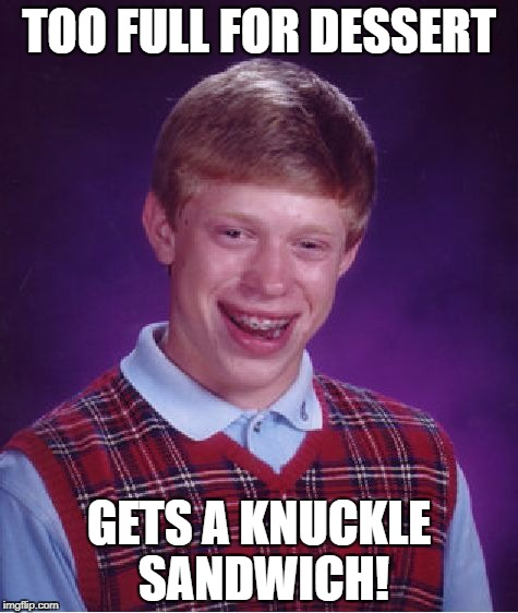 Bad Luck Brian Meme | TOO FULL FOR DESSERT GETS A KNUCKLE SANDWICH! | image tagged in memes,bad luck brian | made w/ Imgflip meme maker