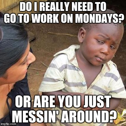 Third World Skeptical Kid Meme | DO I REALLY NEED TO GO TO WORK ON MONDAYS? OR ARE YOU JUST MESSIN' AROUND? | image tagged in memes,third world skeptical kid | made w/ Imgflip meme maker