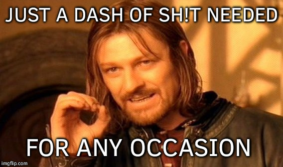 One Does Not Simply Meme | JUST A DASH OF SH!T NEEDED FOR ANY OCCASION | image tagged in memes,one does not simply | made w/ Imgflip meme maker