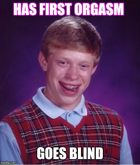 Bad Luck Brian Meme | HAS FIRST ORGASM GOES BLIND | image tagged in memes,bad luck brian | made w/ Imgflip meme maker