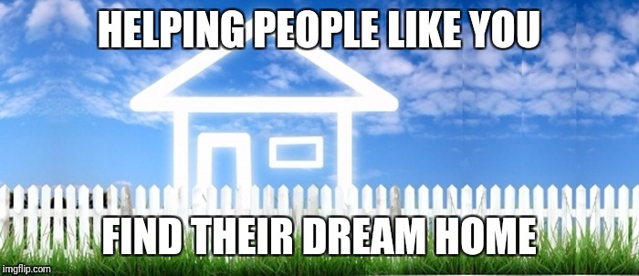 Real Estate | HELPING PEOPLE LIKE YOU FIND THEIR DREAM HOME | image tagged in real estate | made w/ Imgflip meme maker