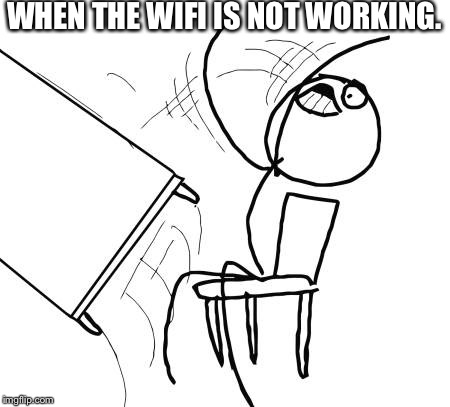 Table Flip Guy Meme | WHEN THE WIFI IS NOT WORKING. | image tagged in memes,table flip guy | made w/ Imgflip meme maker