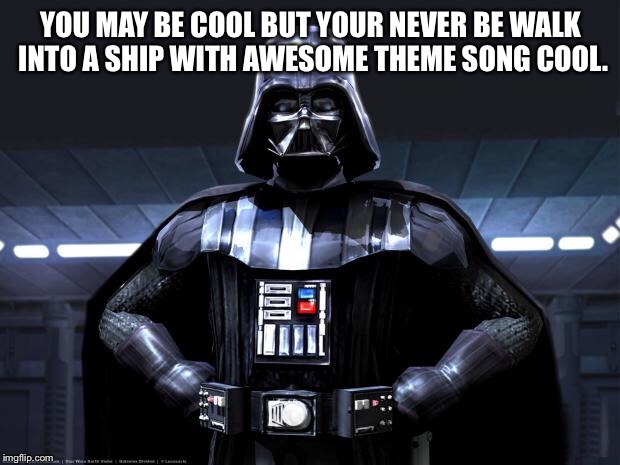 Darth Vader | YOU MAY BE COOL BUT YOUR NEVER BE WALK INTO A SHIP WITH AWESOME THEME SONG COOL. | image tagged in darth vader | made w/ Imgflip meme maker