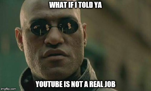 Matrix Morpheus Meme | WHAT IF I TOLD YA YOUTUBE IS NOT A REAL JOB | image tagged in memes,matrix morpheus | made w/ Imgflip meme maker