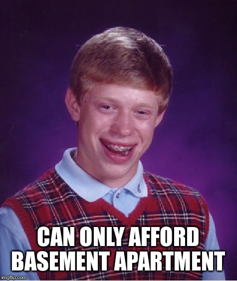 Bad Luck Brian Meme | CAN ONLY AFFORD BASEMENT APARTMENT | image tagged in memes,bad luck brian | made w/ Imgflip meme maker