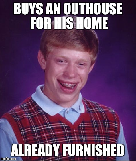 Bad Luck Brian Meme | BUYS AN OUTHOUSE FOR HIS HOME ALREADY FURNISHED | image tagged in memes,bad luck brian | made w/ Imgflip meme maker