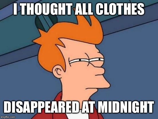 Futurama Fry Meme | I THOUGHT ALL CLOTHES DISAPPEARED AT MIDNIGHT | image tagged in memes,futurama fry | made w/ Imgflip meme maker